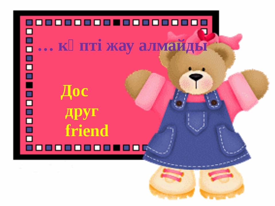 … көпті жау алмайды Дос друг friend