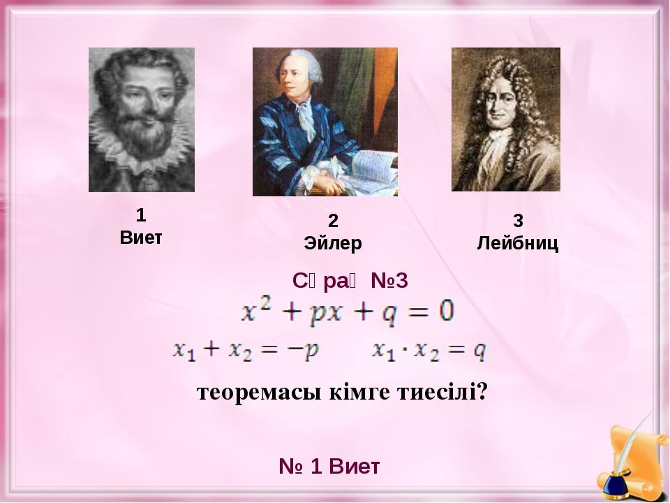 теоремасы кімге тиесілі? 1 Виет 2 Эйлер 3 Лейбниц № 1 Виет Сұрақ №3
