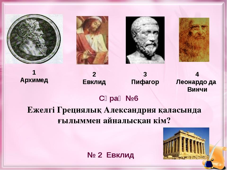 Ежелгі Грециялық Александрия қаласында ғылыммен айналысқан кім? 1 Архимед 2 Е...