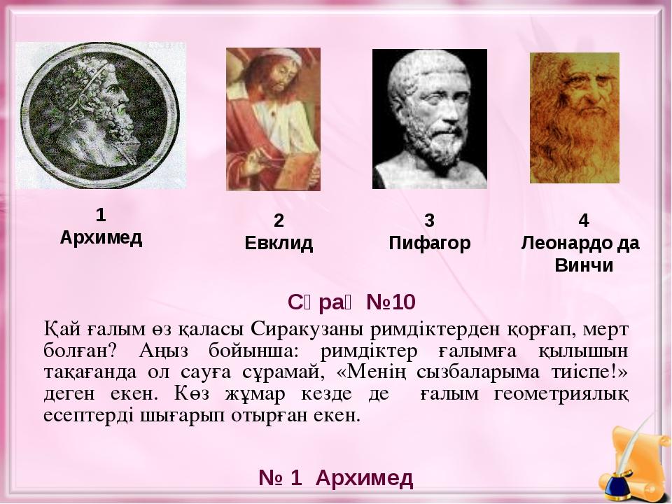 1 Архимед 2 Евклид 3 Пифагор № 1 Архимед Сұрақ №10 4 Леонардо да Винчи Қай ға...