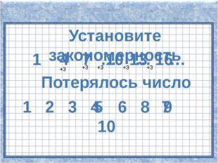 Установите закономерность 1 4 7 … … … Потерялось число 1 2 3 4 6 8 9 10 7 10