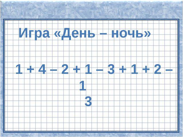 Игра «День – ночь» 1 + 4 – 2 + 1 – 3 + 1 + 2 – 1 3