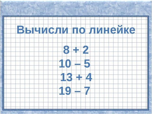 Вычисли по линейке 8 + 2 10 – 5 13 + 4 19 – 7