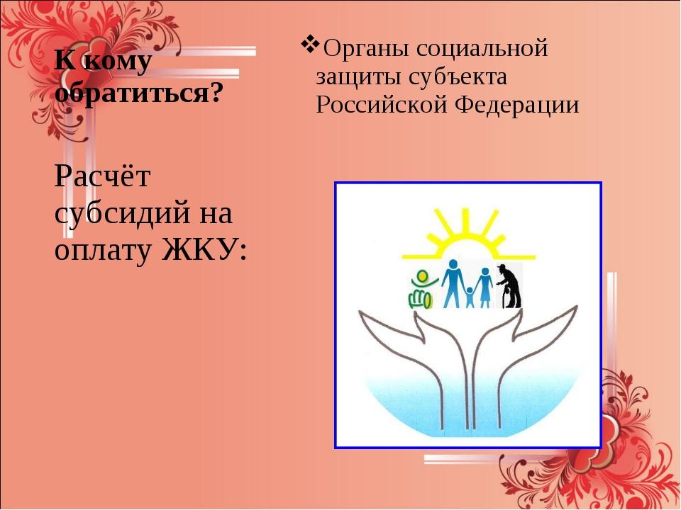 К кому обратиться? Органы социальной защиты субъекта Российской Федерации Рас...