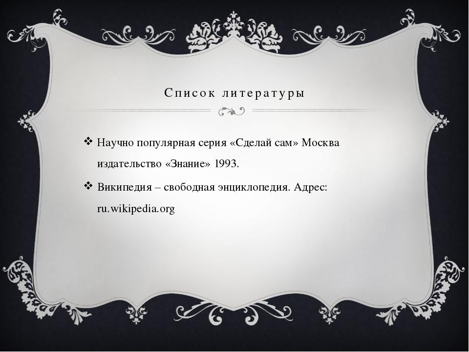 Список литературы Научно популярная серия «Сделай сам» Москва издательство «З...