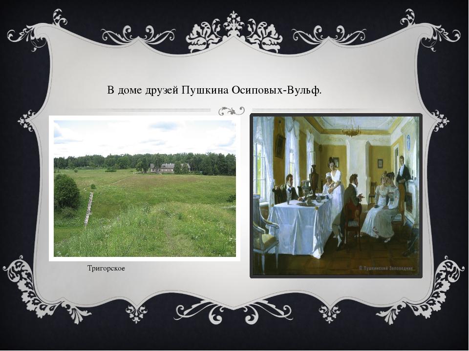 В доме друзей Пушкина Осиповых-Вульф. Тригорское