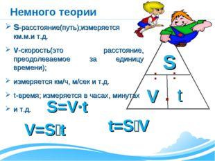 Немного теории S-расстояние(путь);измеряется в км.м.и т.д. V-скорость(это рас