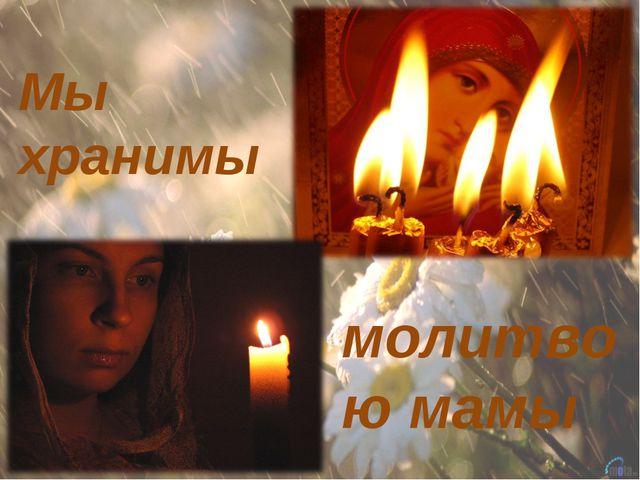Мы хранимы молитвою мамы