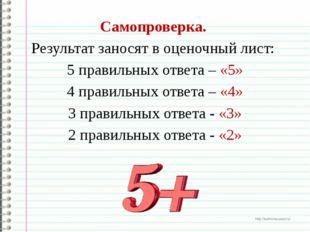 Самопроверка. Результат заносят в оценочный лист: 5 правильных ответа – «5»