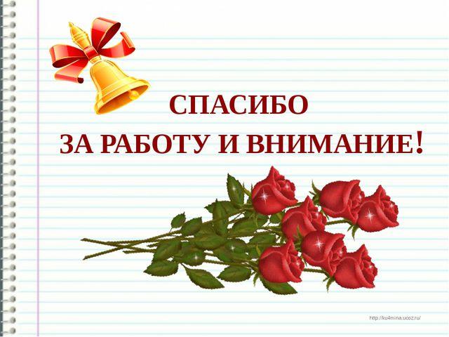 СПАСИБО ЗА РАБОТУ И ВНИМАНИЕ! http://ku4mina.ucoz.ru/ http://ku4mina.ucoz.ru/