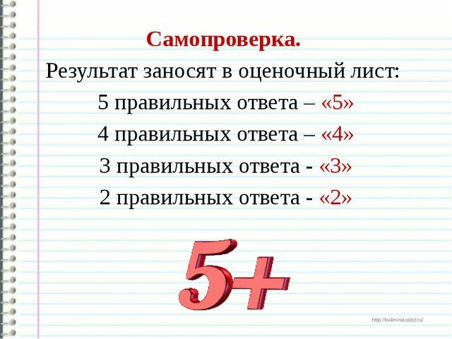 Самопроверка. Результат заносят в оценочный лист: 5 правильных ответа – «5»...