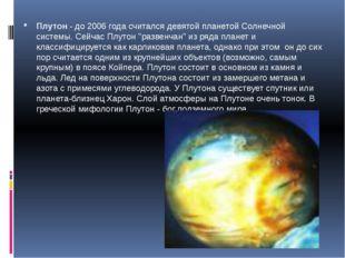 Плутон - до 2006 года считался девятой планетой Солнечной системы. Сейчас Плу