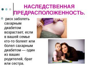 НАСЛЕДСТВЕННАЯ ПРЕДРАСПОЛОЖЕННОСТЬ. риск заболеть сахарным диабетом возраста