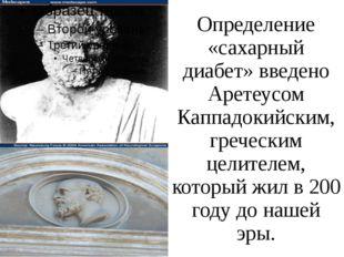 Определение «сахарный диабет» введено Аретеусом Каппадокийским, греческим цел