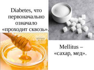 Diabetes, что первоначально означало «проходит сквозь». Mellitus – «сахар, ме