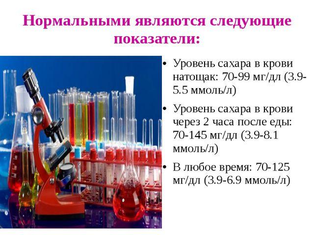 Нормальными являются следующие показатели: Уровень сахара в крови натощак: 70...