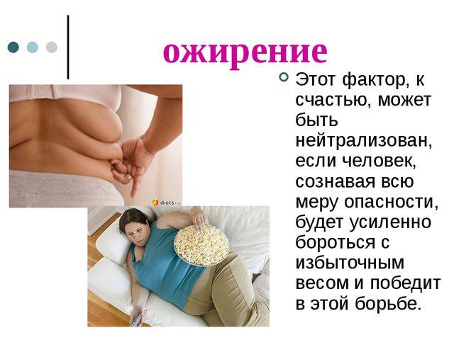 ожирение Этот фактор, к счастью, может быть нейтрализован, если человек, созн...