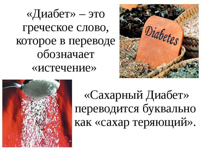«Диабет» – это греческое слово, которое в переводе обозначает «истечение» «Са...