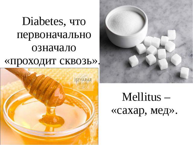 Diabetes, что первоначально означало «проходит сквозь». Mellitus – «сахар, ме...