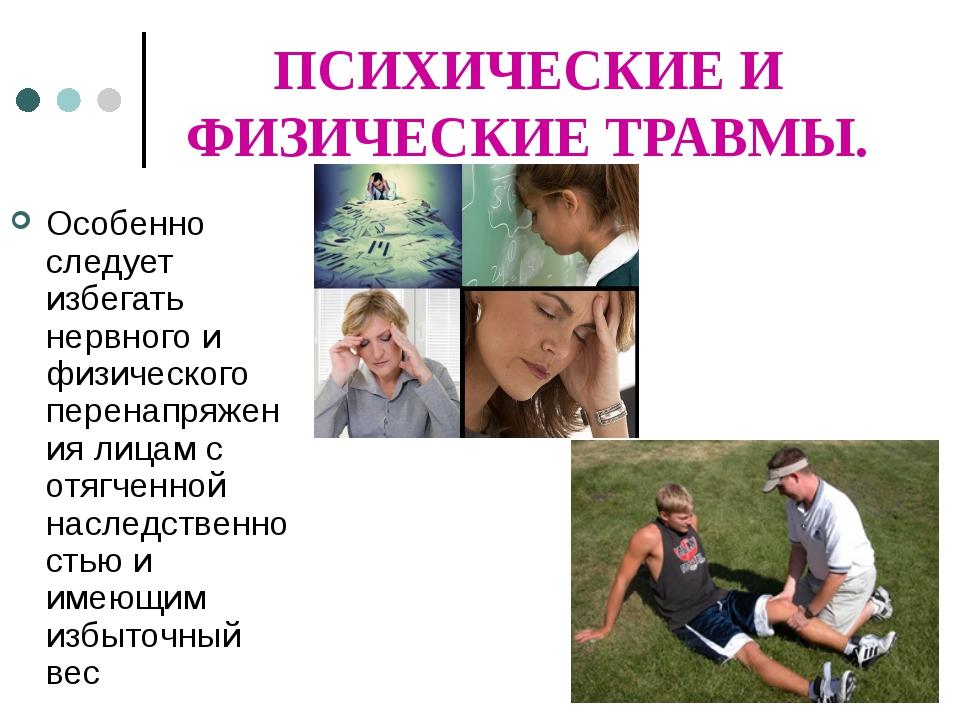 ПСИХИЧЕСКИЕ И ФИЗИЧЕСКИЕ ТРАВМЫ. Особенно следует избегать нервного и физичес...