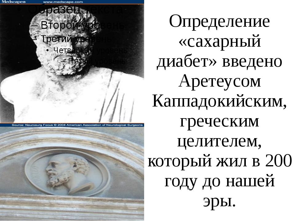 Определение «сахарный диабет» введено Аретеусом Каппадокийским, греческим цел...