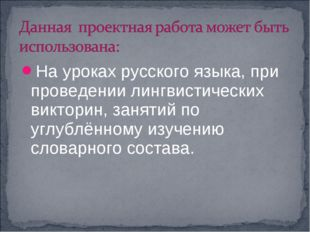 На уроках русского языка, при проведении лингвистических викторин, занятий по