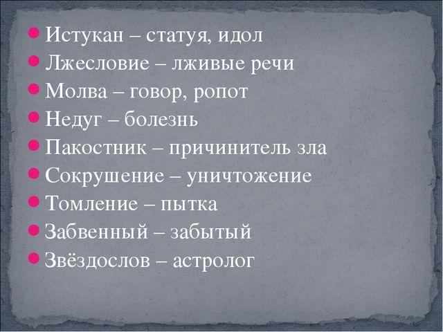 Истукан – статуя, идол Лжесловие – лживые речи Молва – говор, ропот Недуг – б...