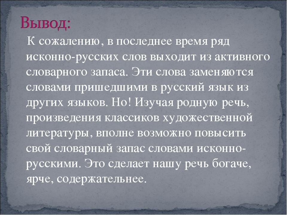 К сожалению, в последнее время ряд исконно-русских слов выходит из активного...