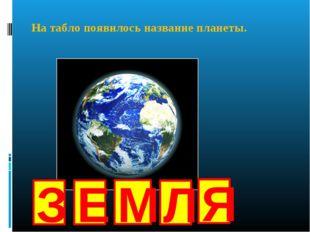 З Е М Л Я На табло появилось название планеты.