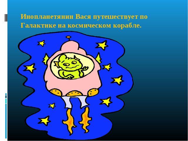 Инопланетянин Вася путешествует по Галактике на космическом корабле.