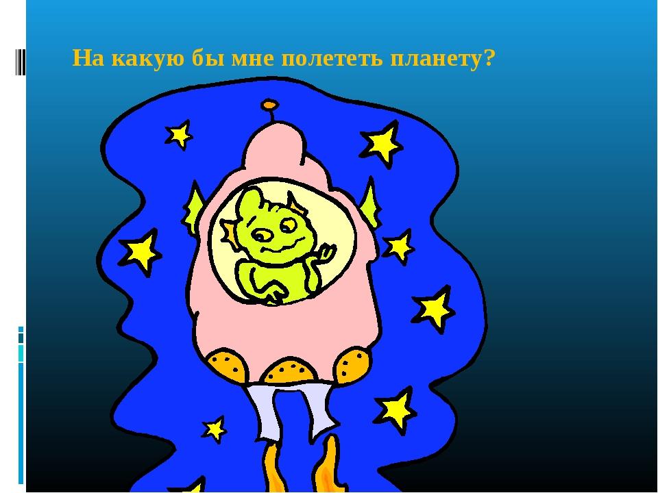 На какую бы мне полететь планету?