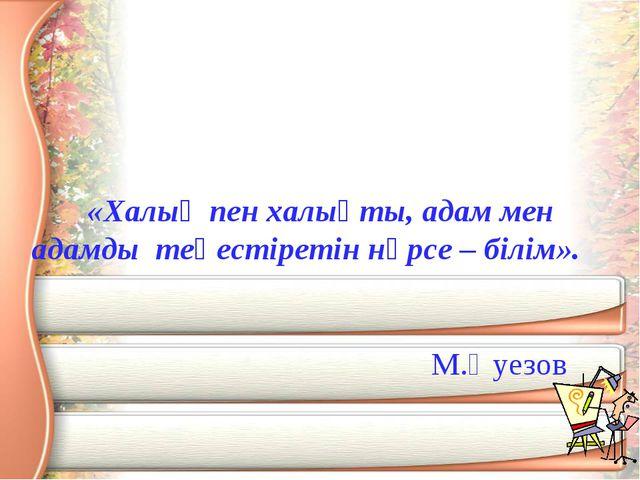 «Халық пен халықты, адам мен адамды теңестіретін нәрсе – білім». М.Әуезов