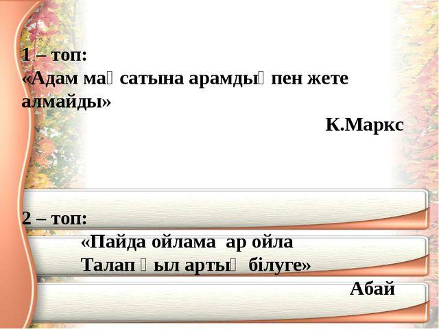1 – топ: «Адам мақсатына арамдықпен жете алмайды» К.Маркс 2 – топ: «Пайда ойл...