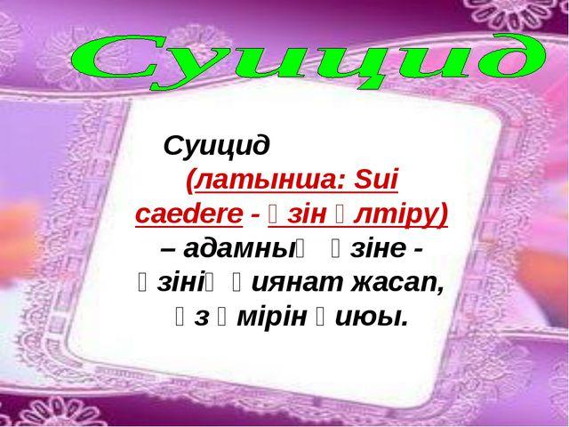 Суицид (латынша: Sui caedere - өзін өлтіру) – адамның өзіне - өзінің қиянат ж...