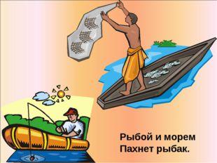 Рыбой иморем Пахнет рыбак.