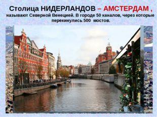 Столица НИДЕРЛАНДОВ – АМСТЕРДАМ , называют Северной Венецией. В городе 50 кан