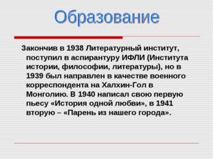 Закончив в 1938 Литературный институт, поступил в аспирантуру ИФЛИ (Институт