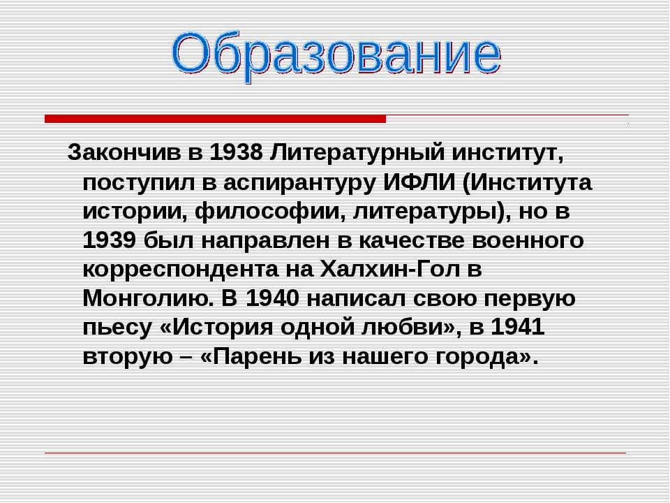 Закончив в 1938 Литературный институт, поступил в аспирантуру ИФЛИ (Институт...