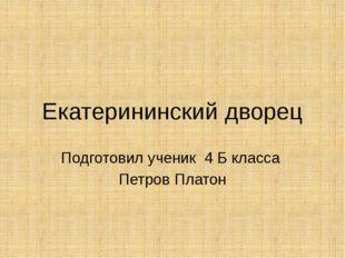 Екатерининский дворец Подготовил ученик 4 Б класса Петров Платон