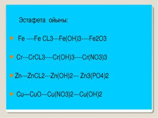 Эстафета ойыны: Fe ----Fe CL3---Fe(OH)3----Fe2O3 Cr---CrCL3----Cr(OH)3----Cr