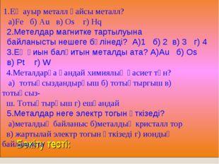 Бекіту тесті: 1.Ең ауыр металл қайсы металл? а)Fe б) Au в) Os г) Hq 2.Метелд