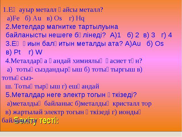 Бекіту тесті: 1.Ең ауыр металл қайсы металл? а)Fe б) Au в) Os г) Hq 2.Метелд...