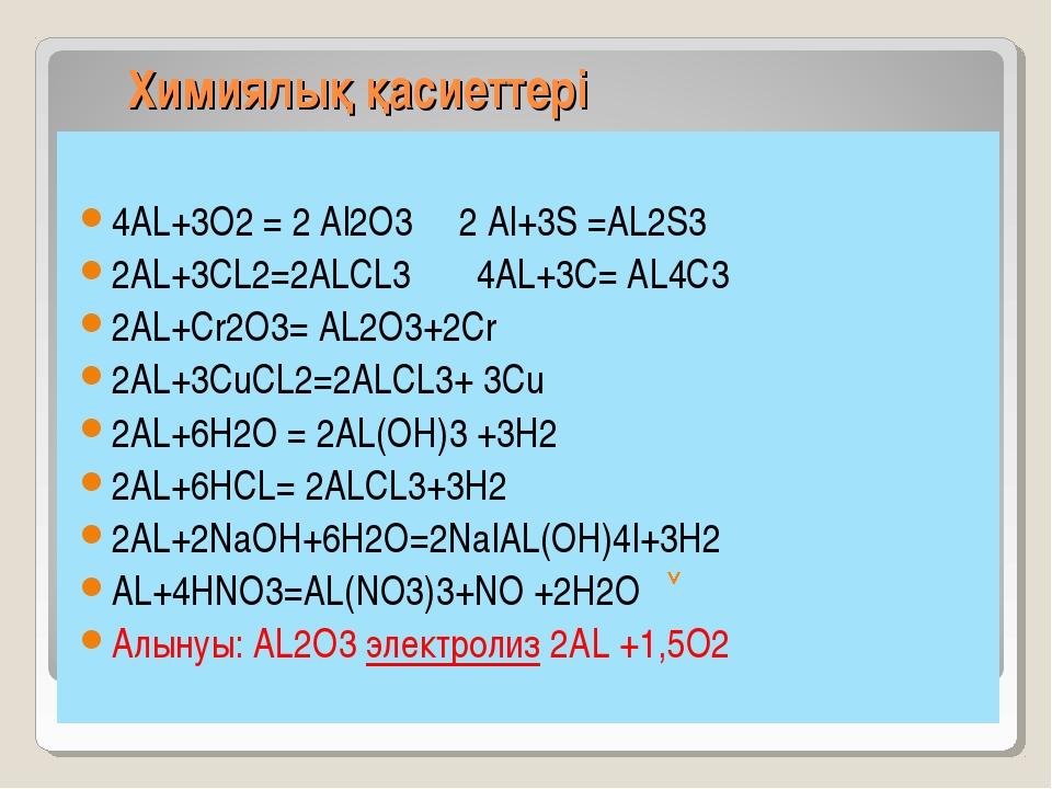 Химиялық қасиеттері 4AL+3O2 = 2 Al2O3 2 Al+3S =AL2S3 2AL+3CL2=2ALCL3 4AL+3C=...