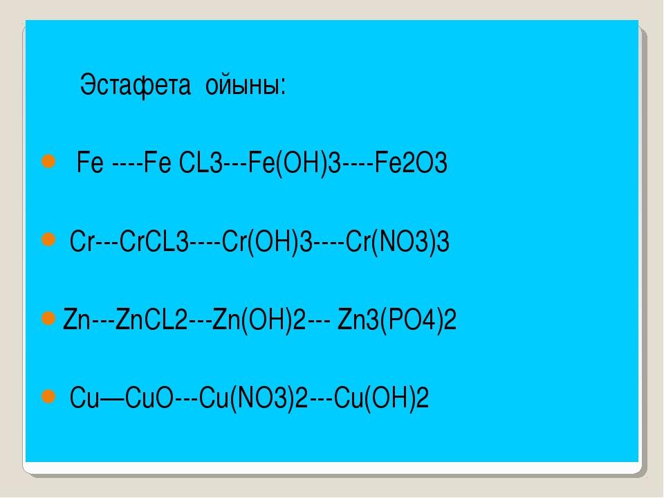 Эстафета ойыны: Fe ----Fe CL3---Fe(OH)3----Fe2O3 Cr---CrCL3----Cr(OH)3----Cr...