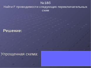 №18б Найти F проводимости следующих переключательных схем  Решение:  Упрощ