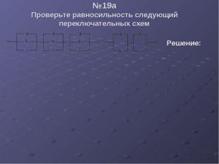 №19a Проверьте равносильность следующий переключательных схем  Решение: