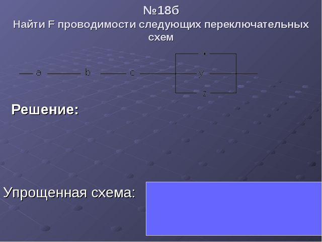№18б Найти F проводимости следующих переключательных схем  Решение:  Упрощ...
