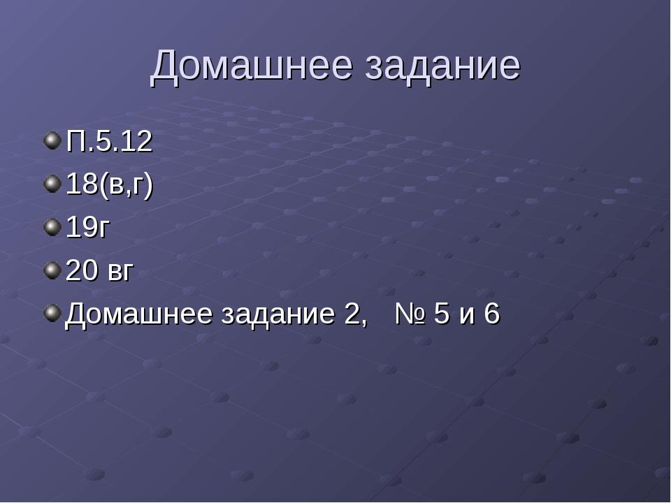 Домашнее задание П.5.12 18(в,г) 19г 20 вг Домашнее задание 2, № 5 и 6