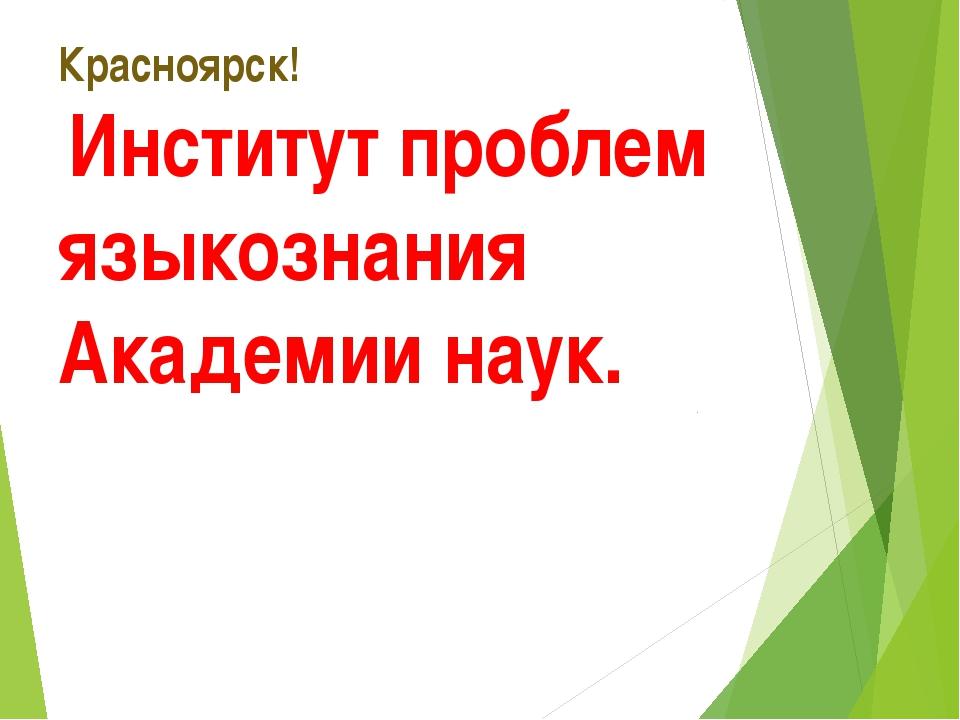 Красноярск! Институт проблем языкознания Академии наук.