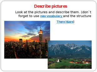 Describe pictures Look at the pictures and describe them. (don`t forget to us